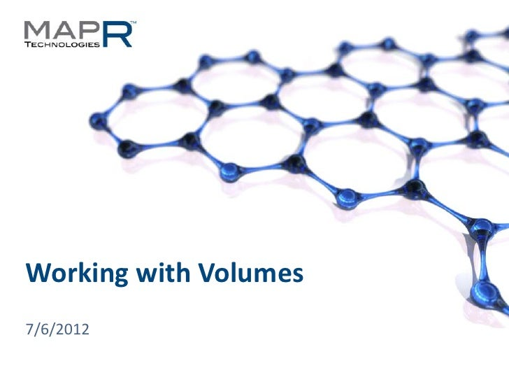 Working with Volumes  7/6/2012© 2012 MapR Technologies   Volumes 1