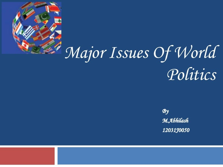 Major Issues Of World              Politics              By              M.Abhilash              12031J0050