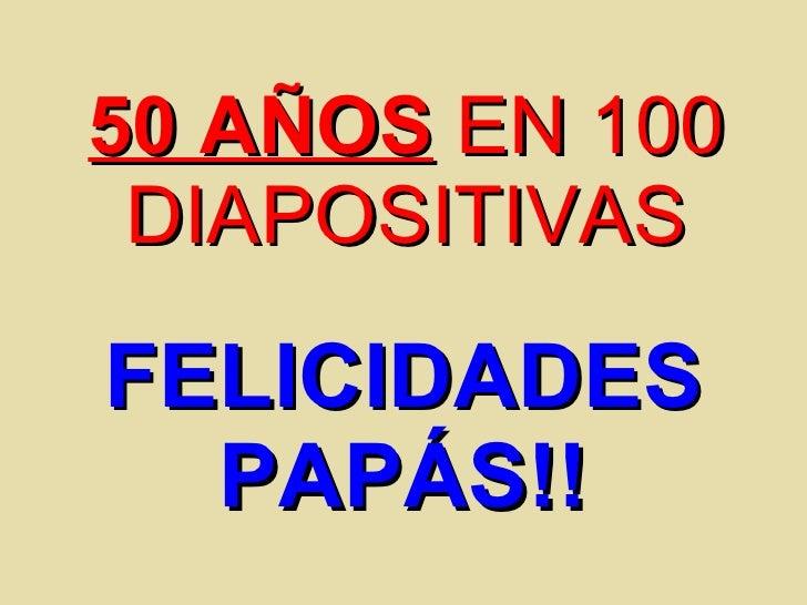 50 AÑOS  EN 100 DIAPOSITIVAS FELICIDADES PAPÁS!!