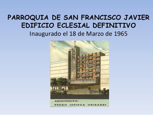PARROQUIA DE SAN FRANCISCO JAVIER EDIFICIO ECLESIAL DEFINITIVO Inaugurado el 18 de Marzo de 1965