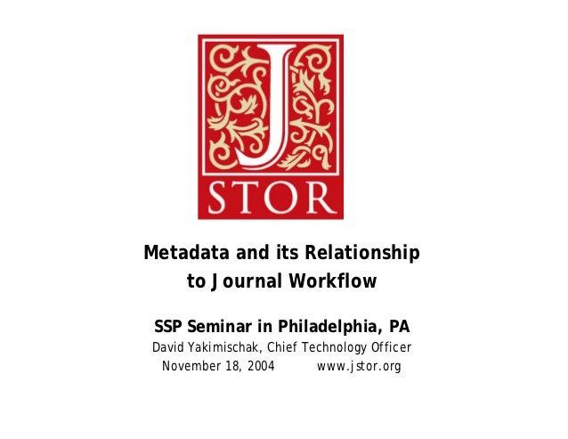 Metadata and its Relationship    to Journal Workflow SSP Seminar in Philadelphia, PADavid Yakimischak, Chief Technology Of...