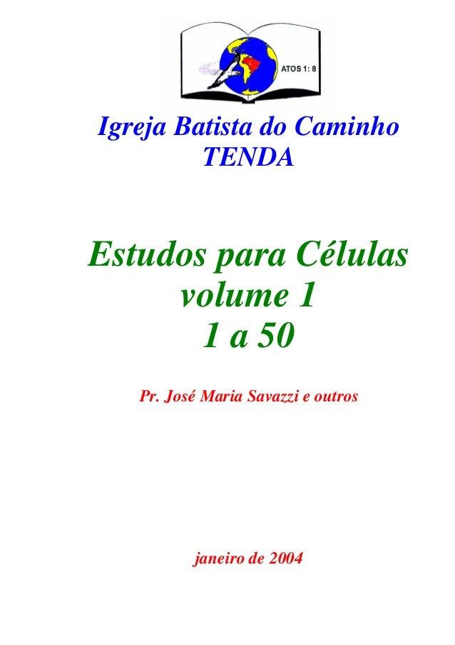 Igreja Batista do Caminho TENDA Estudos para Células volume 1 1 a 50 Pr. José Maria Savazzi e outros janeiro de 2004