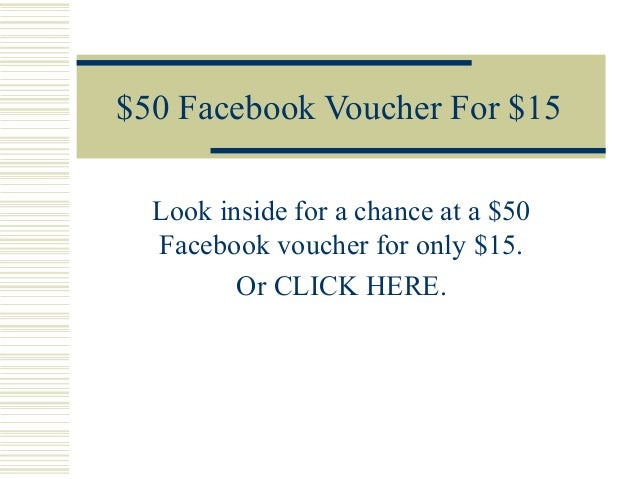 $50 Facebook Voucher For $15Look inside for a chance at a $50Facebook voucher for only $15.Or CLICK HERE.
