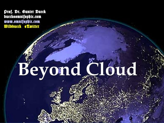 Prof. Dr. Gunter Dueck dueck@omnisophie.com www.omnisophie.com Wilddueck @Twitter  Beyond Cloud