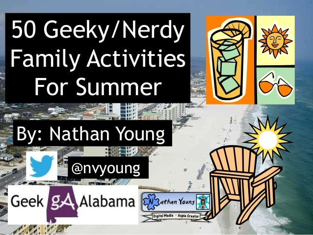 50 Geeky/Nerdy Family Activities For Summer By: Nathan Young @nvyoung