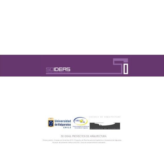 1 50 IDEAS, PROYECTOS DE ARQUITECTURA Primera edición / Impreso en Diciembre 2010 / Proyectos de Título Escuela de Arquite...