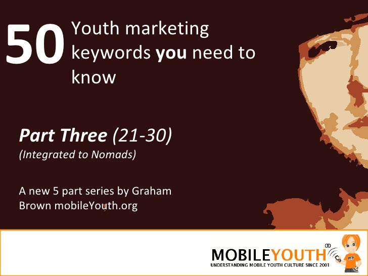 50 Youth marketing keywords  you  need to know Part Three  (21-30) (Integrated to Nomads) A new 5 part series by Graham Br...
