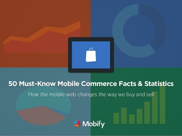 50 Must-Know Mobile Commerce Facts & Statistics How the mobile web changes the way we buy and sell