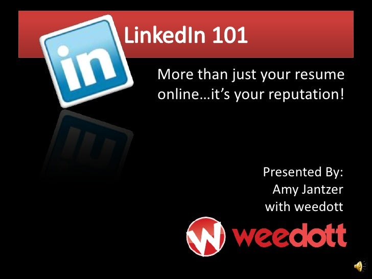 LinkedIn 101<br />More than just your resume online…it's your reputation! <br />Presented By:  Amy Jantzer<br />with weedo...