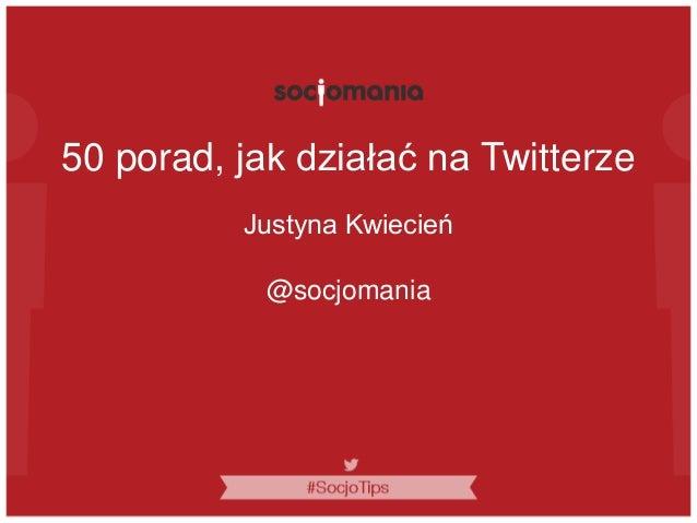 50 porad, jak działać na Twitterze Justyna Kwiecień @socjomania