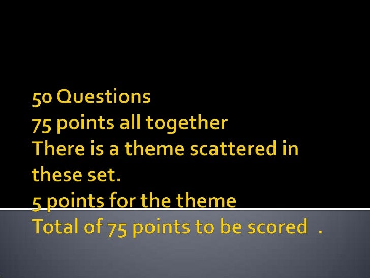 50 Questions75 points all togetherThere is a theme scattered in these set.5 points for the themeTotal of 75 points to be s...
