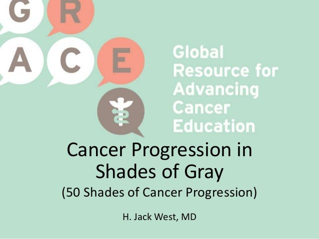 Cancer Progression in Shades of Gray (50 Shades of Cancer Progression) H. Jack West, MD