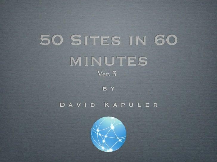 50 Sites in 60   minutes              Ver. 3               b y  D a v i d     K a p u l e r