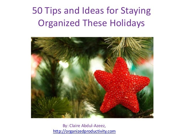 50 Tips and Ideas for Staying Organized These Holidays  By: Claire Abdul-Azeez, http://organizedproductivity.com