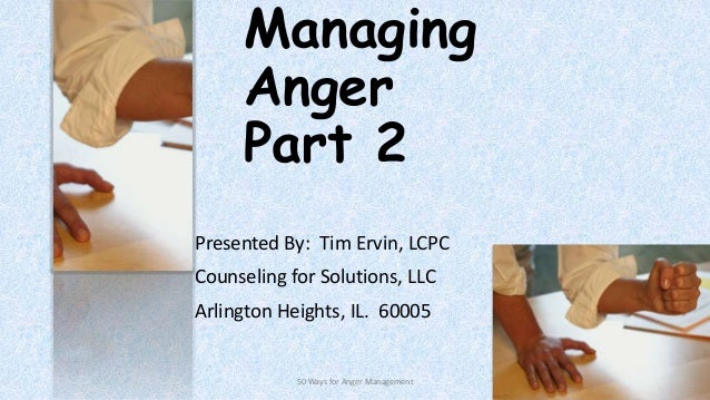 Managing Anger Part 2 Presented By: Tim Ervin, LCPC Counseling for Solutions, LLC Arlington Heights, IL. 60005  50 Ways fo...