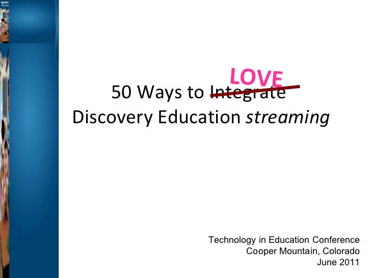 50 Ways to Integrate  Discovery Education  streaming LOVE Technology in Education Conference Cooper Mountain, Colorado Jun...