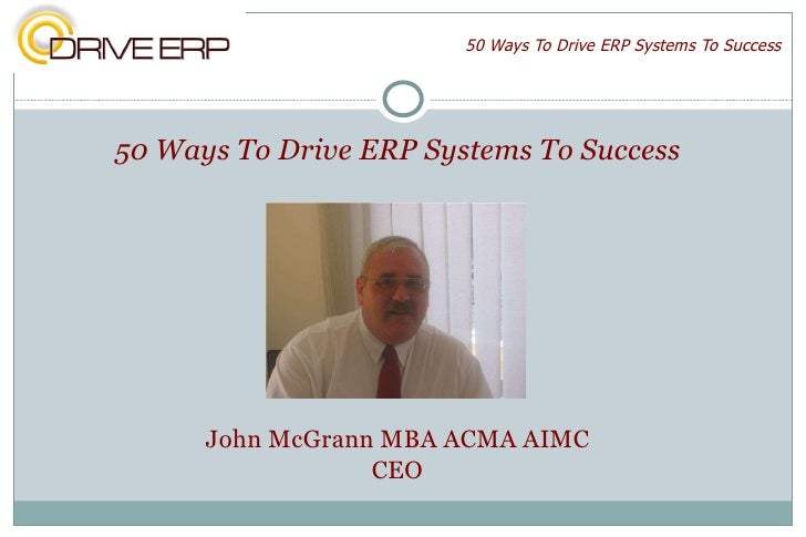 50 Ways To Drive ERP Systems To Success <ul><li>50 Ways To Drive ERP Systems To Success </li></ul><ul><li>John McGrann MBA...