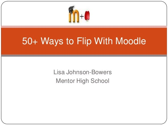 Lisa Johnson-BowersMentor High School50+ Ways to Flip With Moodle