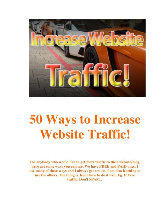 50 Ways to Increase Website Traffic! For anybody who would like to get more traffic to their website/blog, here are some w...
