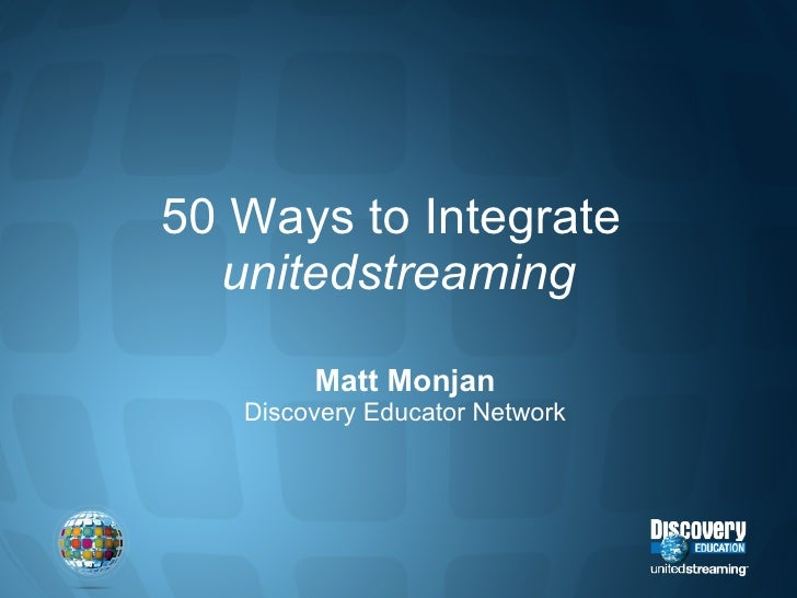 50 Ways to Integrate   unitedstreaming Matt Monjan Discovery Educator Network