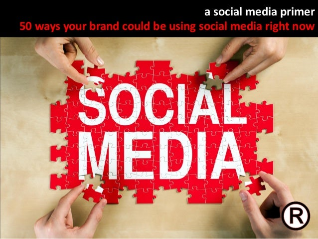 A Social Media Primer - 50 Ways Your Brand Could Be Using Social Media Right Now