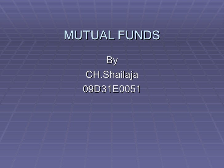 MUTUAL FUNDS By CH.Shailaja 09D31E0051