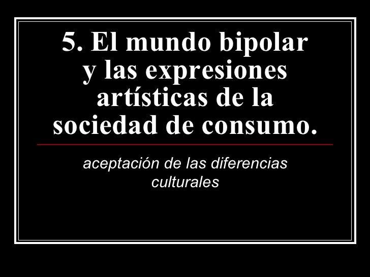 5. El mundo bipolar y las expresiones artísticas de la sociedad de consumo. aceptación de las diferencias culturales