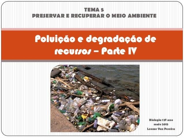 Biologia 12º anomaio 2013Leonor Vaz PereiraPoluição e degradação derecursos – Parte IVTEMA 5PRESERVAR E RECUPERAR O MEIO A...