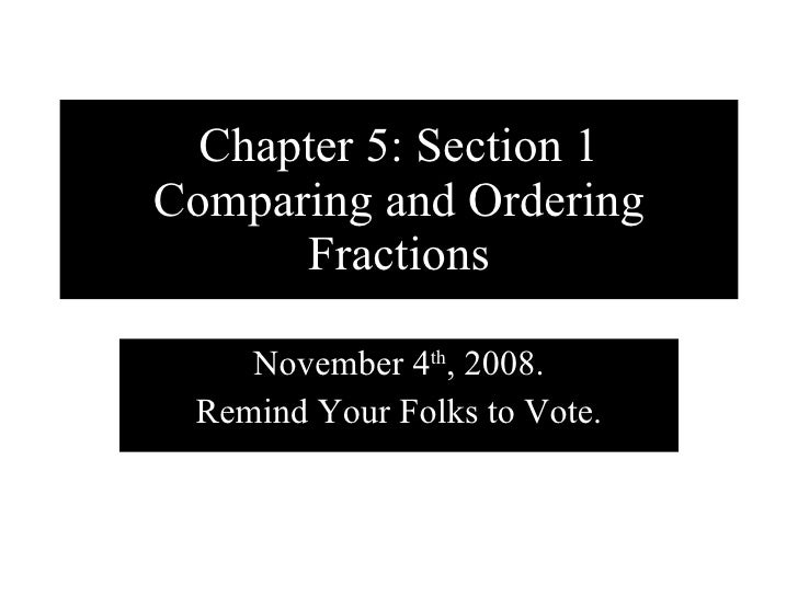 Chapter 5: Section 1 Comparing and Ordering Fractions November 4 th , 2008. Remind Your Folks to Vote.