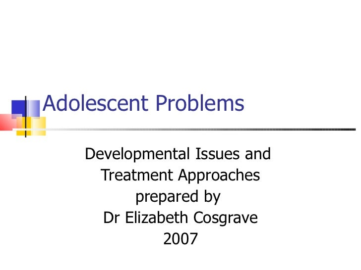 Adolescent Problems   Developmental Issues and     Treatment Approaches          prepared by     Dr Elizabeth Cosgrave    ...