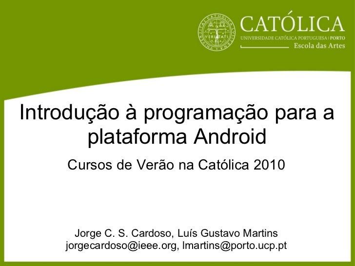Introdução à programação para a plataforma Android Cursos de Verão na Católica 2010 Jorge C. S. Cardoso, Luís Gustavo Mart...