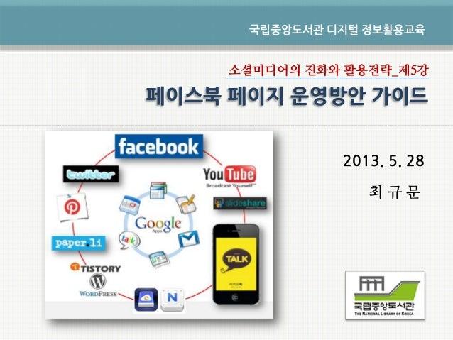 소셜미디어의 진화와 활용전략_제5강2013. 5. 28최 규 문국립중앙도서관 디지털 정보활용교육페이스북 페이지 운영방안 가이드