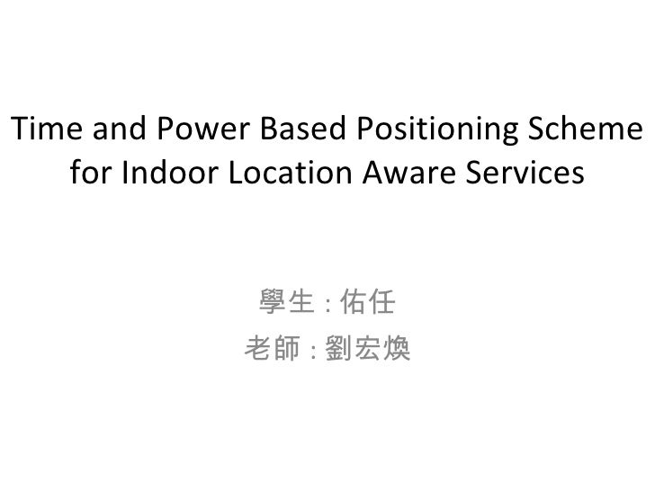 Time and Power Based Positioning Scheme for Indoor Location Aware Services 學生 : 佑任 老師 : 劉宏煥