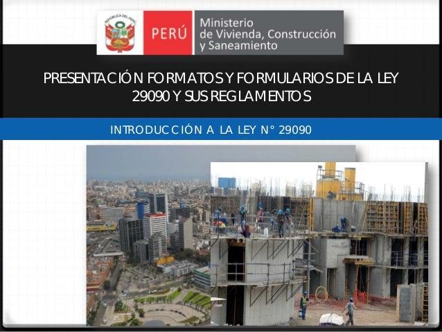 PRESENTACIÓN FORMATOS Y FORMULARIOS DE LA LEY           29090 Y SUS REGLAMENTOS        INTRODUCCIÓN A LA LEY N° 29090