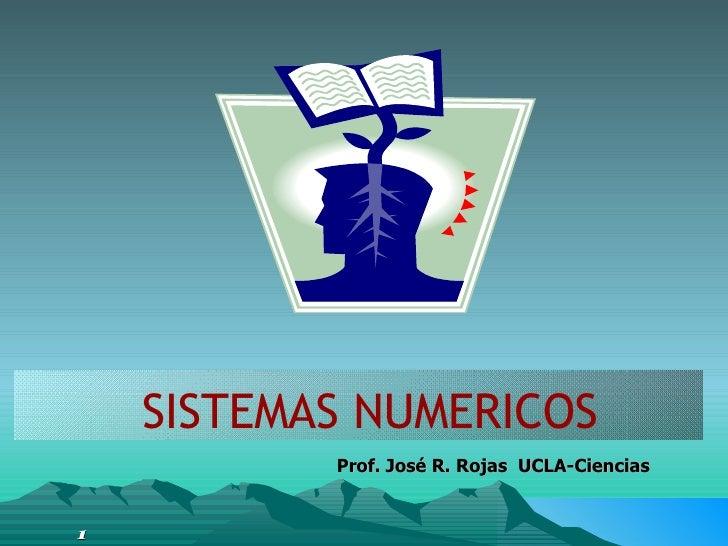 <ul><li>SISTEMAS NUMERICOS </li></ul>Prof. José R. Rojas  UCLA-Ciencias