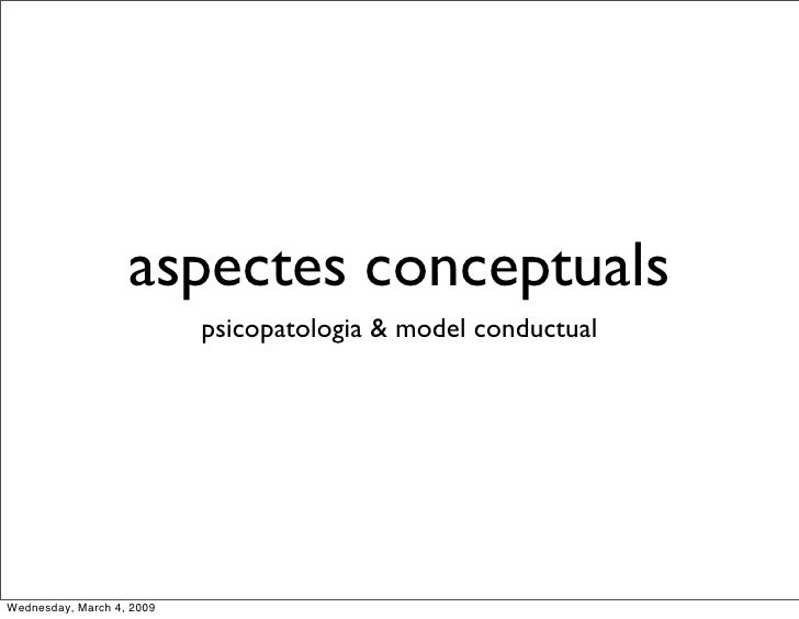 aspectes conceptuals                            psicopatologia & model conductual     Wednesday, March 4, 2009