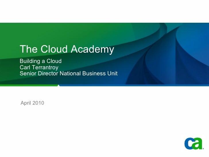 The Cloud Academy Building a Cloud  Carl Terrantroy Senior Director National Business Unit April 2010
