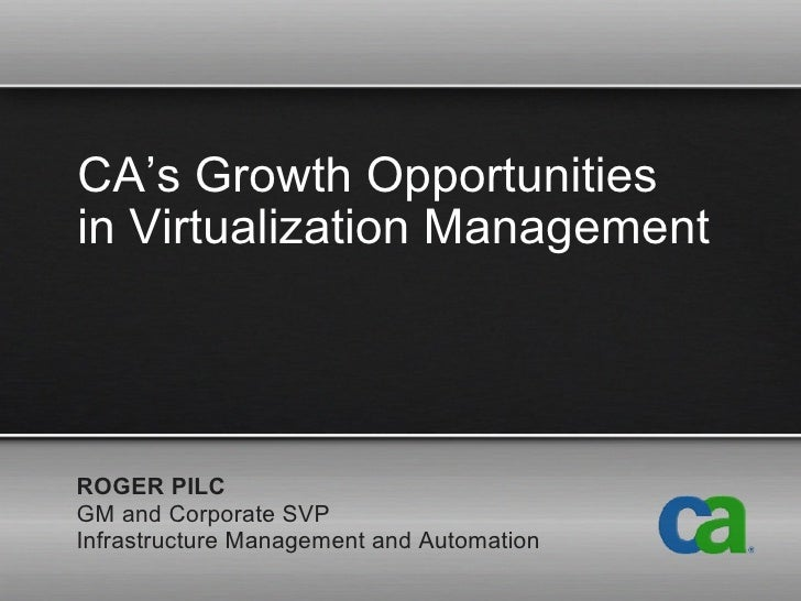 CA's Growth Opportunities  in Virtualization Management ROGER PILC GM and Corporate SVP Infrastructure Management and Auto...