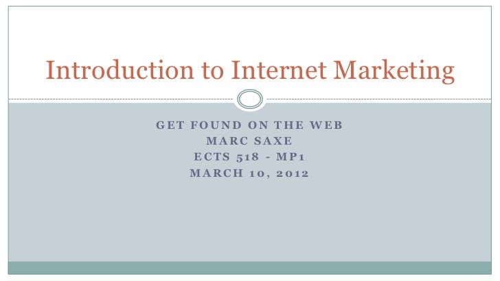 Introduction to Internet Marketing         GET FOUND ON THE WEB               MARC SAXE             ECTS 518 - MP1        ...