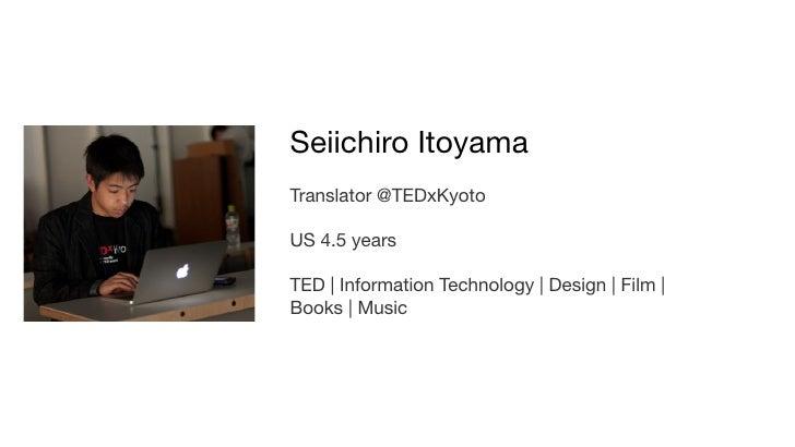 Seiichiro ItoyamaTranslator @TEDxKyotoUS 4.5 yearsTED | Information Technology | Design | Film |Books | Music