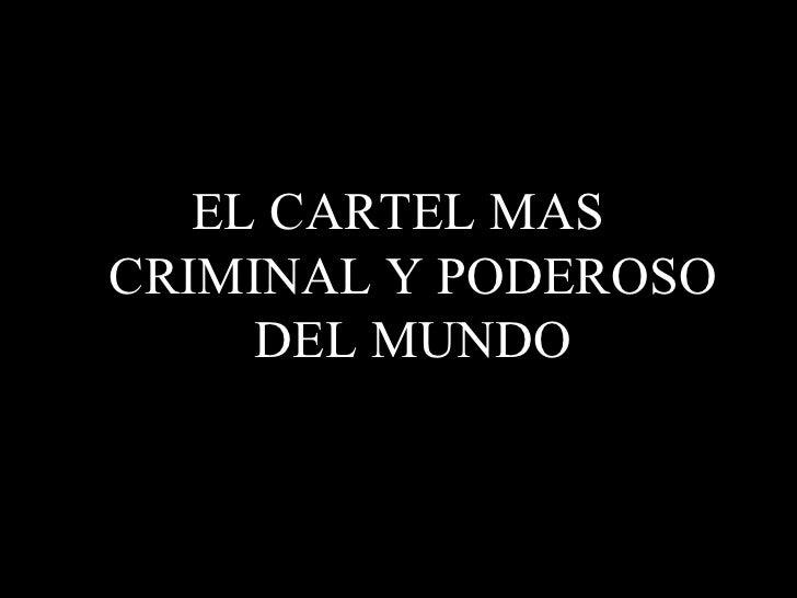 <ul><li>EL CARTEL MAS CRIMINAL Y PODEROSO DEL MUNDO </li></ul>