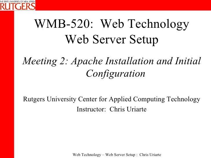 WMB-520:  Web Technology Web Server Setup <ul><li>Meeting 2: Apache Installation and Initial Configuration </li></ul><ul><...