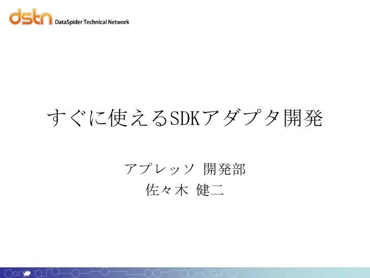 すぐに使えるSDKアダプタ開発    アプレッソ 開発部     佐々木 健二