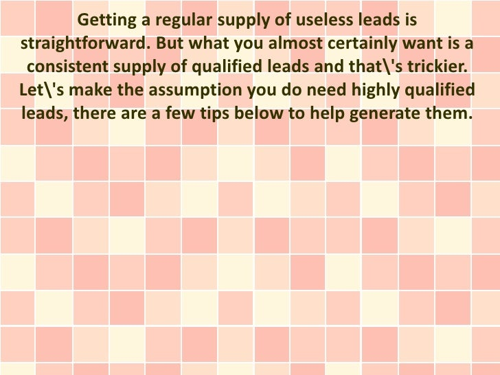Getting a regular supply of useless leads isstraightforward. But what you almost certainly want is a consistent supply of ...