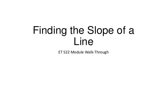 Finding the Slope of a         Line     ET 522 Module Walk-Through