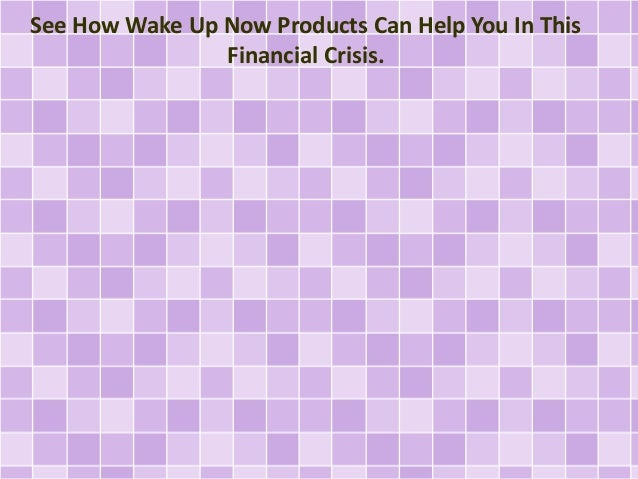 See How Wake Up Now Products Can Help You In This Financial Crisis.