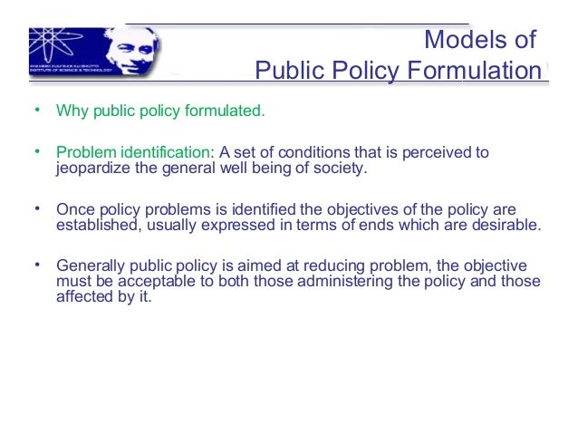 Models of Public Policy Formulation • Why public policy formulated. • Problem identification: A set of conditions that is ...