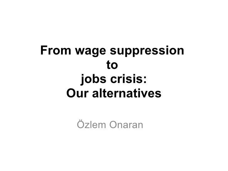 From wage suppression  to  jobs crisis: Our alternatives Özlem Onaran