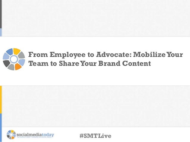 From Employee to Advocate: MobilizeYour Team to ShareYour Brand Content #SMTLive