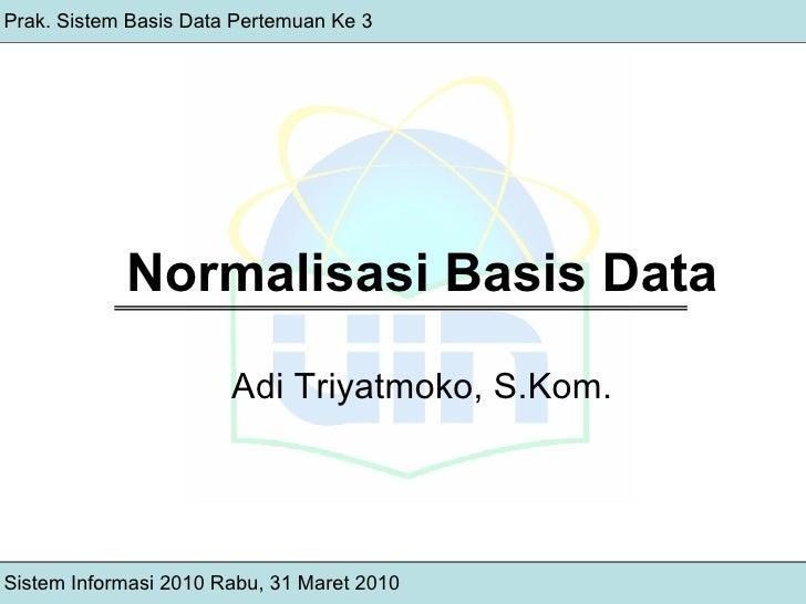 Normalisasi Basis Data Adi Triyatmoko, S.Kom. Sistem Informasi 2010 Rabu, 31 Maret 2010 Prak. Sistem Basis Data Pertemuan ...